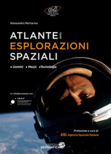 Atlante delle esplorazioni spaziali. Uomini, missioni, tecnologie. Ediz. illustrata - Alessandro Mortarino  