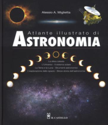 Atlante illustrato di astronomia. Ediz. a colori - Alessio A. Miglietta |