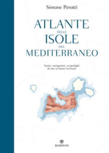 Atlante delle isole del Mediterraneo. Storie, navigazioni, arcipelaghi di uno scrittore marinaio - Simone Perotti |