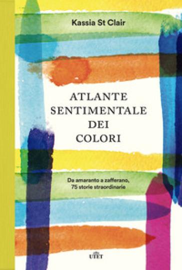 Atlante sentimentale dei colori. Da amaranto a zafferano 75 storie straordinarie - Kassia St Clair |