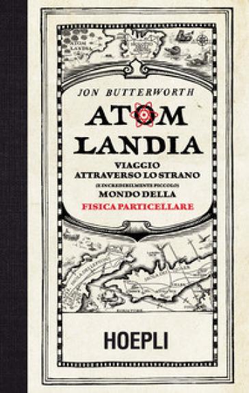 Atomlandia. Viaggio attraverso lo strano (e incredibilmente piccolo) mondo della fisica particellare - Jon Butterworth  