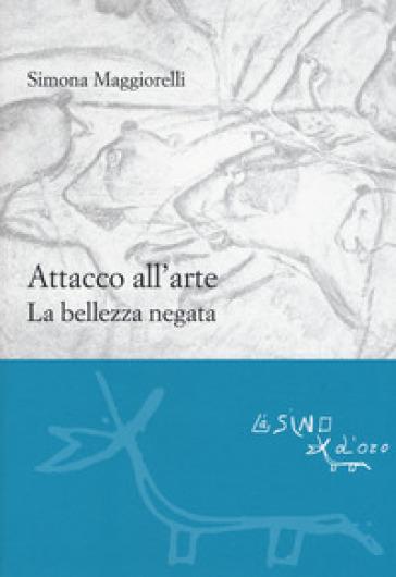 Attacco all'arte. La bellezza negata - Simona Maggiorelli |