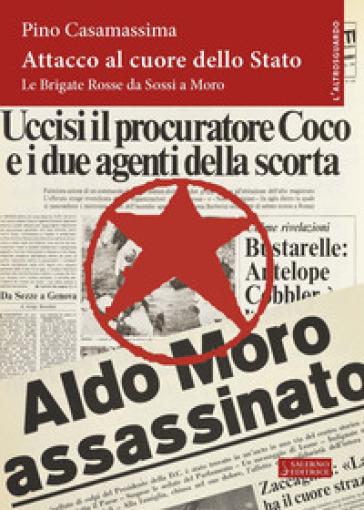 Attacco al cuore dello Stato. Le Brigate Rosse da Sossi a Moro - Pino Casamassima |