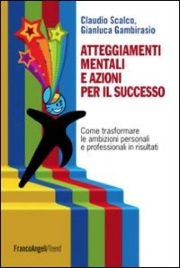 Atteggiamenti mentali e azioni per il successo. Come trasformare le ambizioni personali e professionali in risultati - Claudio Scalco | Rochesterscifianimecon.com