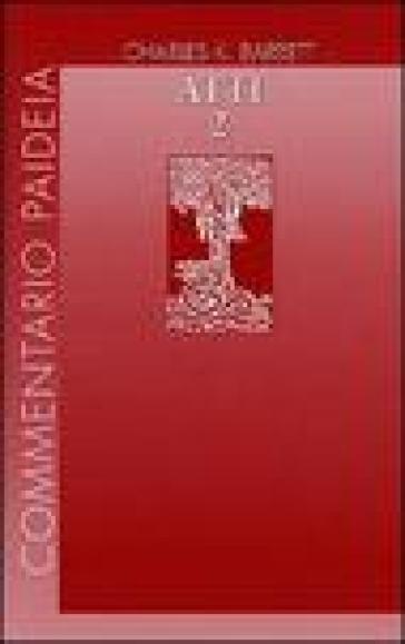 Atti degli Apostoli. 2: Introduzione. Commento ai capp. 15-28 - Charles K. Barrett | Ericsfund.org