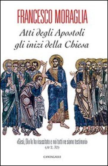 Atti degli Apostoli, gli inizi della Chiesa. «Gesù, Dio lo ha risuscitato e noi tutti ne siamo testimoni» (At 2,32) - Francesco Moraglia  