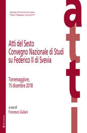 Atti del Sesto Convegno Nazionale di Studi su Federico II di Svevia (Torremaggiore, 15 dicembre 2018) - F. Giuliani |