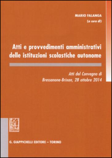 Atti e provvedimenti amministrativi delle istituzioni scolastiche autonome. Atti del Convegno (Bressanone, 28 ottobre 2014) - M. Falanga  
