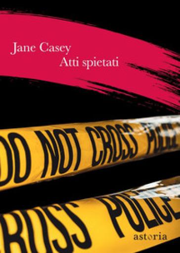 Atti spietati - Jane Casey |