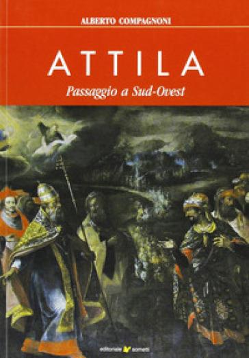 Attila. Passaggio a sud-ovest - Alberto Compagnoni |