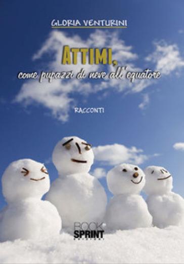 Attimi, come pupazzi di neve all'equatore - Gloria Venturini   Kritjur.org
