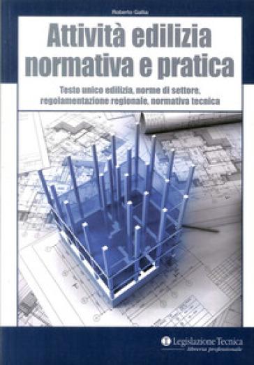 Attività edilizia. Normativa e pratica. Testo unico edilizia, norme di settore, regolamentazione regionale, normativa tecnica - Roberto Gallia |