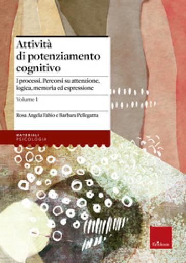 Attività di potenziamento cognitivo. 1: I processi: percorsi su attenzione, logica, memoria ed espressione - Rosa Angela Fabio  