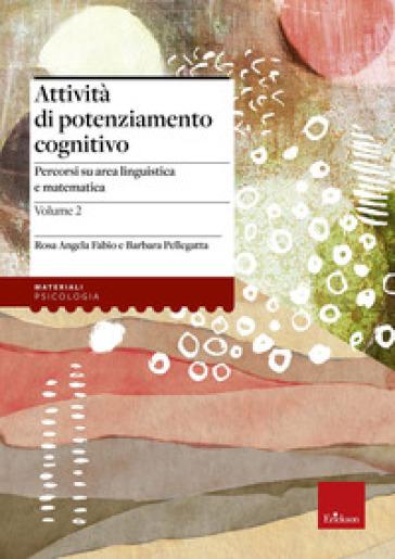 Attività di potenziamento cognitivo. 2: I contenuti. Percorsi su area linguistica e matematica - Rosa Angela Fabio |