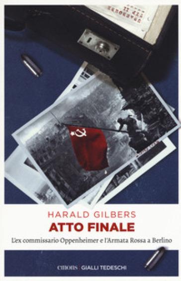Atto finale. L'ex commissario Oppenheimer e l'Armata Rossa a Berlino - Harald Gilbers  