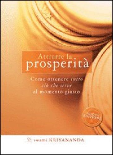 Attrarre la prosperità. Come ottenere tutto ciò che serve al momento giusto - Swami Kriyananda |