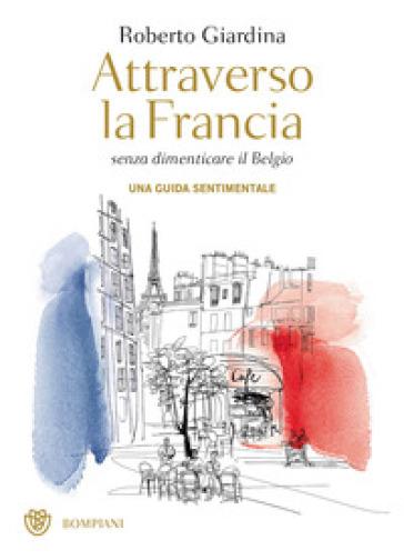 Attraverso la Francia senza dimenticare il Belgio. Una guida sentimentale - Roberto Giardina |