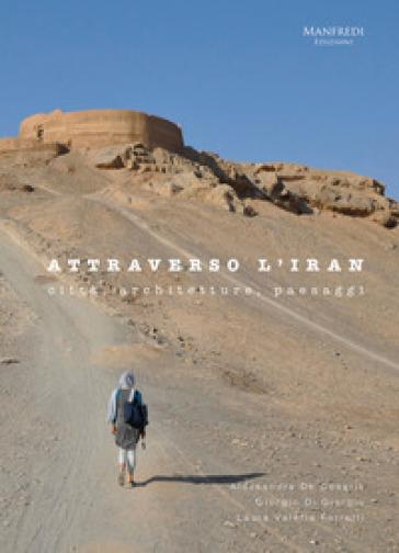 Attraverso l'Iran. Città, architetture, paesaggi - Alessandra De Cesaris |
