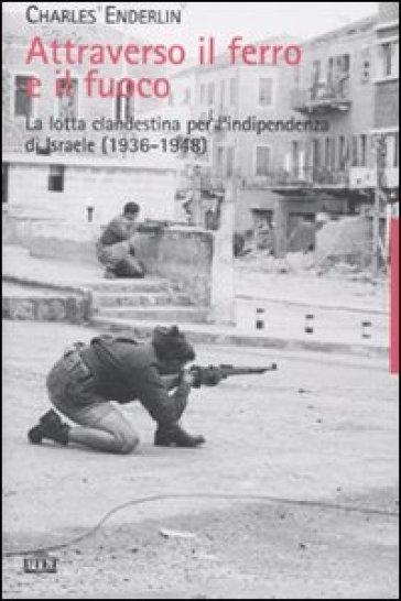 Attraverso il ferro e il fuoco. La lotta clandestina per l'indipendenza di Israele (1936-1948) - Charles Enderlin |
