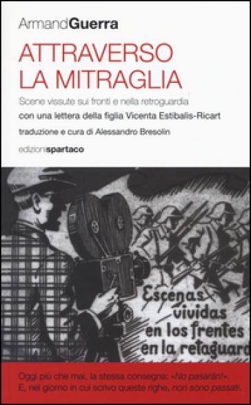 Attraverso la mitraglia. Scene vissute sui fronti e nella retroguardia - Armand Guerra |