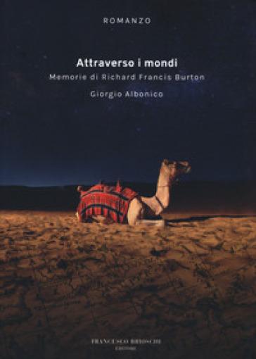 Attraverso i mondi. Memorie di Richard Francis Burton - Giorgio Albonico |