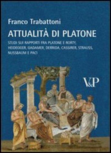 Attualità di Platone. Studi sui rapporti fra Platone e Rorty, Heidegger, Gadamer, Derrida, Cassirer, Strauss, Nussbaum e Paci - Franco Trabattoni |