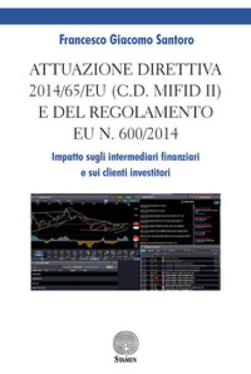Attuazione direttiva 2014/65/EU (c.d. MIFID II) e del Regolamento EU n. 600/2014. Impatto sugli intermediari finanziari e sui clienti investitori - Francesco Giacomo Santoro |