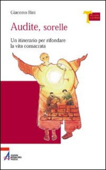 Audite sorelle. Un itinerario per rifondare la vita consacrata - Giacomo Bini |