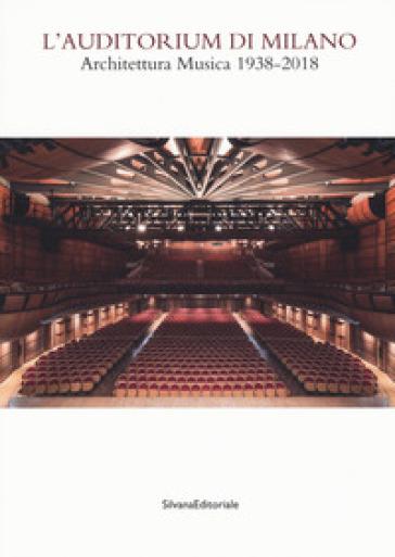 Auditorium di Milano. Architettura musica (1938-2018). Catalogo della mostra (Milano, 8 novembre-2 dicembre 2018). Ediz. illustrata - P. Guadagnolo |