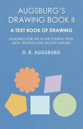Augsburg s Drawing Book II - A Text Book of Drawing Designed for Use in the Fourth, Fifth, Sixth, Seventh and Eighth Grades