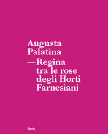 Augusta Palatina. Regina tra le rose degli Horti Farnesiani - Patrizia Fortini   Rochesterscifianimecon.com