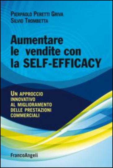 Aumentare le vendite con la self-efficacy. Un approccio innovativo al miglioramento delle prestazioni commerciali - Pierpaolo Peretti Griva |