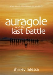 Auragole and the Last Battle: Book Four of Aurogoles Journey