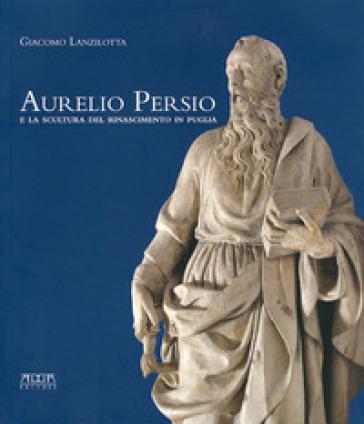 Aurelio Persio e la scultura del Rinascimento in Puglia - Giacomo Lanzilotta |