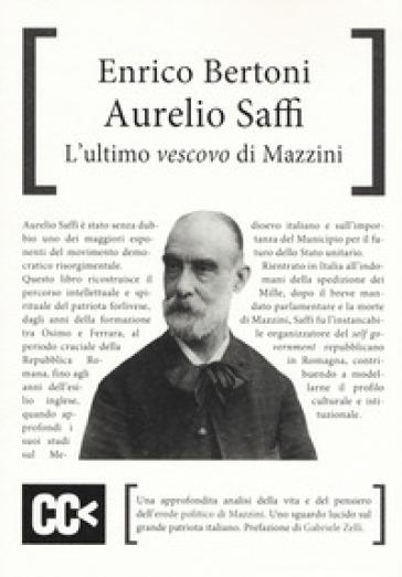 Aurelio Saffi. L'ultimo «vescovo» di Mazzini - Enrico Bertoni  
