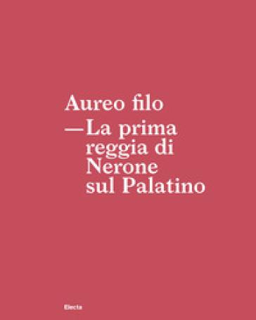 Aureo filo. La prima reggia di Nerone sul Palatino - S. Borghini |