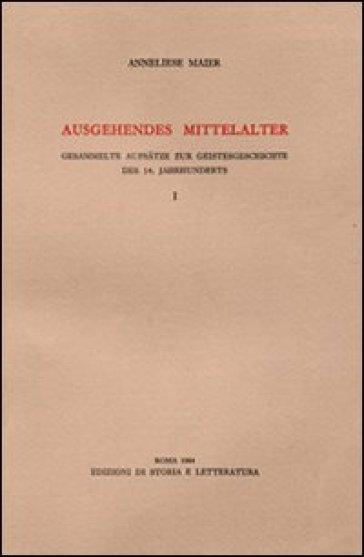 Ausgehendes Mittelalter. Gesammelte Aufsatze zur Geistesgeschichte des 14. Jahrhunderts. 1. - Anneliese Maier |
