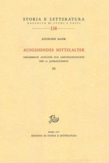 Ausgehendes Mittelalter. Gesammelte Aufsatze zur Geistesgeschichte des 14. Jahrhunderts. 3. - Anneliese Maier |