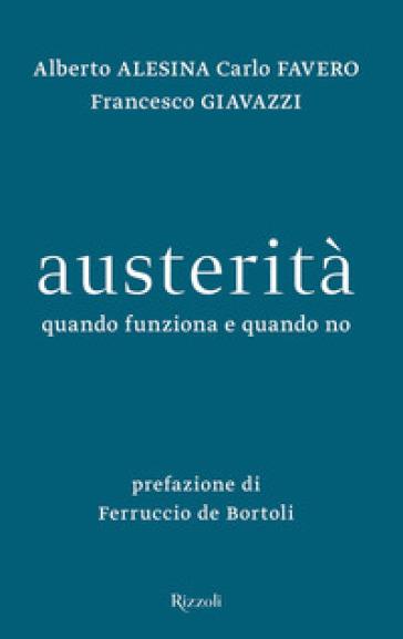 Austerità. Quando funziona e quando no - Francesco Giavazzi |