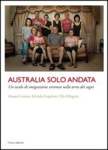 Australia solo andata. Un secolo di emigrazione veronese nella terra dei sogni - Alessio Corazza |