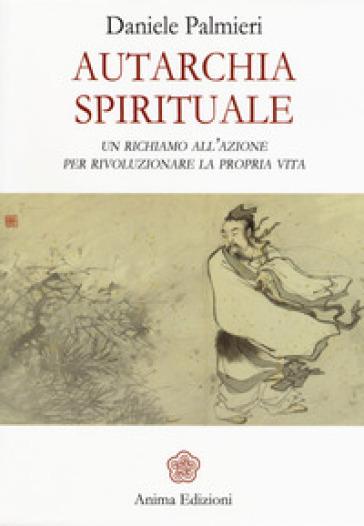 Autarchia spirituale. Un richiamo all'azione per rivoluzionare la propria vita - Daniele Palmieri |