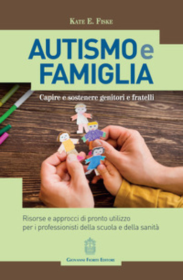 Autismo e famiglia. Capire e sostenere genitori e fratelli - Kate E. Fiske |