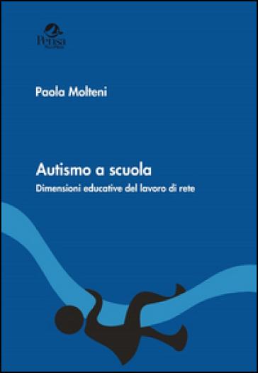Autismo a scuola. Dimensioni educative del lavoro di rete - Paola Molteni  