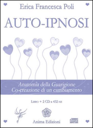 Auto-ipnosi. Anatomia della guarigione. Co-creazione di un cambiamento. Con 2 CD Audio - Erica Francesca Poli | Rochesterscifianimecon.com