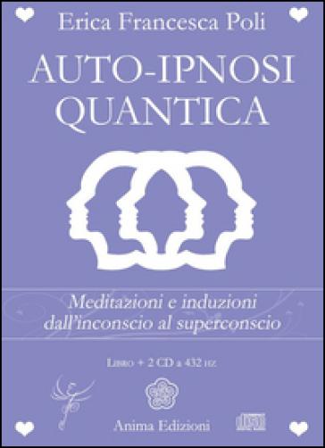 Auto-ipnosi quantica. Meditazioni e induzioni, dall'inconscio al superconscio. Con 2 CD Audio - Erica Francesca Poli | Rochesterscifianimecon.com