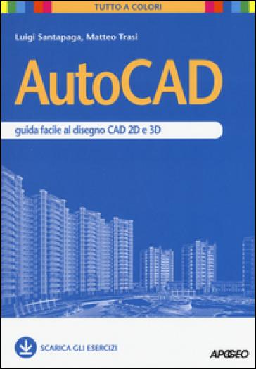 AutoCAD. Guida facile al disegno CAD 2D e 3D - Luigi Santapaga |