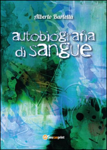 Autobiografia di sangue - Alberto Barletta |