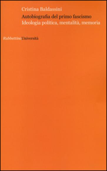 Autobiografia del primo fascismo. Ideologia politica, mentalità, memoria - Cristina Baldassini | Kritjur.org