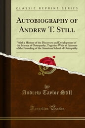 Autobiography of Andrew T. Still: With a History of the Discovery and Development of the Science of Osteopathy, Together With an Account of the Founding of the American School of Osteopathy (Classi...