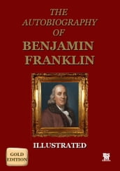 Autobiography of Benjamin Franklin - Gold Edition (Illustrated)